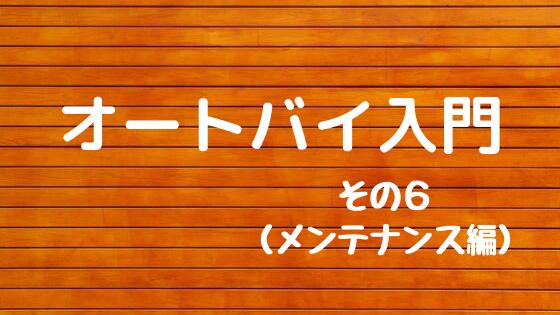 オートバイ入門 その6(メンテナンス編)