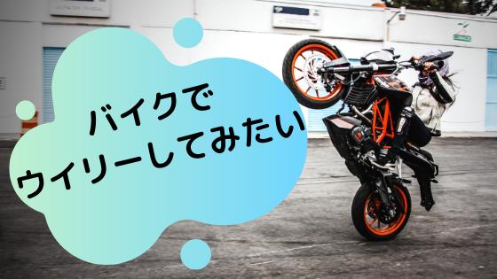 バイクでウイリーしてみたい。