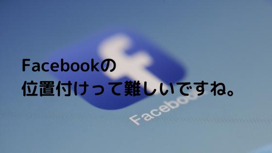 Facebookの位置付けって難しいですね。