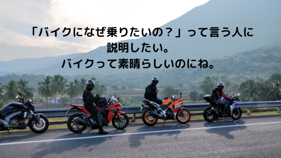 「バイクになぜ乗りたいの?」って言う人に説明したい。バイクって素晴らしいのにね。